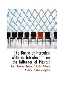 The Birthe of Hercules: With an Introduction on the Influence of Plautus