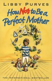 How Not to Be a Perfect Mother: The Crafty Mother's Guide to a Quiet Life (How Not to)