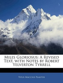 Miles Gloriosus: A Revised Text, with Notes by Robert Yelverton Tyrrell