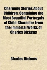 Charming Stories About Children; Containing the Most Beautiful Portrayals of Child-Character From the Immortal Works of Charles Dickens