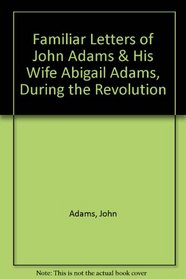 Familiar Letters of John Adams  His Wife Abigail Adams, During the Revolution