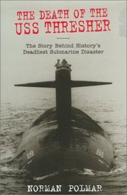 The Death of the U.S.S. Thresher: The Story Behind History's Deadliest Submarine Disaster