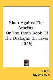 Plato Against The Atheists: Or The Tenth Book Of The Dialogue On Laws (1845)