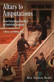 Altars to Amputations: From Gettysburg Churches to Battlefield Hospitals: A History and Walking Tour