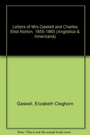 Letters of Mrs. Gaskell & Chalres Eliot Norton, 1855-1865 (Anglistica & Americana)