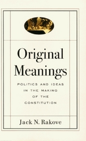 Original Meanings : Politics and Ideas in the Making of the Constitution
