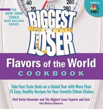 The Biggest Loser International Cookbook: Take your taste buds on a global tour with more than 75 easy, healthy recipes for your favorite ethnic dishes