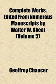 Complete Works. Edited From Numerous Manuscripts by Walter W. Skeat (Volume 5)