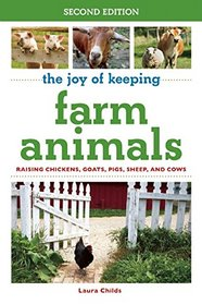 The Joy of Keeping Farm Animals: Raising Chickens, Goats, Pigs, Sheep and Cows