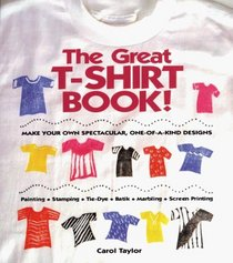 The Great T-Shirt Book: Make Your Own Spectacular, One-Of-A-Kind Designs