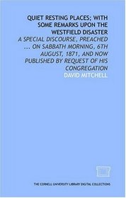 Quiet resting places; with some remarks upon the Westfield disaster: a special discourse, preached ... on Sabbath morning, 6th August, 1871, and now published by request of his congregation