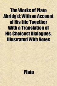 The Works of Plato Abridg'd; With an Account of His Life Together With a Translation of His Choicest Dialogues. Illustrated With Notes