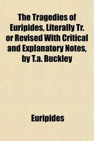 The Tragedies of Euripides, Literally Tr. or Revised With Critical and Explanatory Notes, by T.a. Buckley