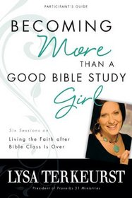 Becoming More Than a Good Bible Study Girl: Living the Faith after Bible Class Is Over (Participant's Guide)