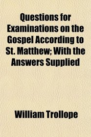 Questions for Examinations on the Gospel According to St. Matthew; With the Answers Supplied