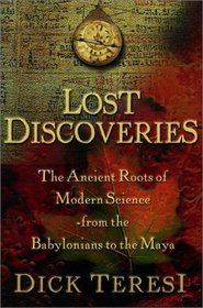 Lost Discoveries : The Ancient Roots of Modern Science--from the Babylonians to the Maya