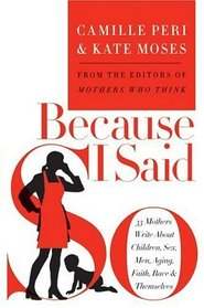 Because I Said So : 33 Mothers Write About Children, Sex, Men, Aging, Faith, Race, and Themselves