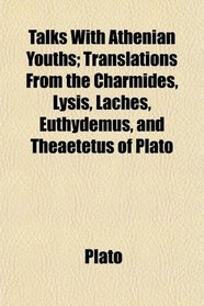 Talks With Athenian Youths; Translations From the Charmides, Lysis, Laches, Euthydemus, and Theaetetus of Plato