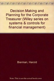 Decision Making and Planning for the Corporate Treasurer (Wiley series on systems & controls for financial management)