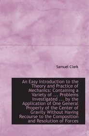 An Easy Introduction to the Theory and Practice of Mechanics: Containing a Variety of ... Problems I