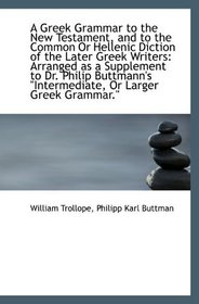 A Greek Grammar to the New Testament, and to the Common Or Hellenic Diction of the Later Greek Write