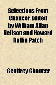 Selections From Chaucer. Edited by William Allan Neilson and Howard Rollin Patch