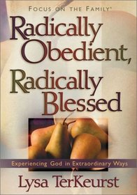 Radically Obedient, Radically Blessed: Experiencing God in Extraordinary Ways (Focus on the Family)