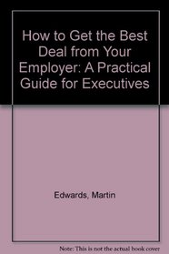 How to Get the Best Deal from Your Employer: A Practical Guide for Executives