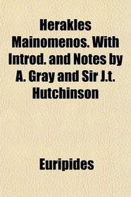 Herakles Mainomenos. With Introd. and Notes by A. Gray and Sir J.t. Hutchinson