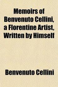 Memoirs of Benvenuto Cellini, a Florentine Artist, Written by Himself