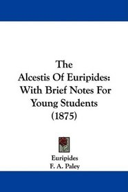 The Alcestis Of Euripides: With Brief Notes For Young Students (1875)