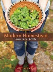 Modern Homestead: Grow, Raise, Create