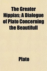 The Greater Hippias; A Dialogue of Plato Concerning the Beautifull