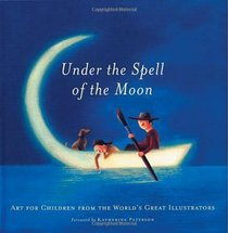 Under the Spell of the Moon: Art for Children from the World's Great Illustrators.