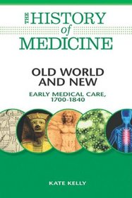 Old World and New: Early Medical Care, 1700-1840 (The History of Medicine)
