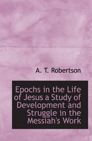 Epochs in the Life of Jesus a Study of Development and Struggle in the Messiah's Work