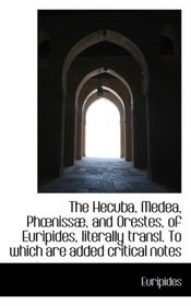The Hecuba, Medea, Phniss�, and Orestes, of Euripides, literally transl. To which are added critica