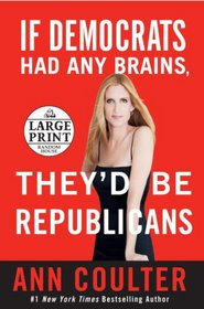 If Democrats Had Any Brains, They'd Be Republicans: Ann Coulter at Her Best, Funniest, and Most Outrageous (Random House Large Print (Hardcover))