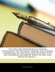 The Life and Adventures of Martin Chuzzlewit, His Relatives, Friends and Enemies: Comprising All His Wills and His Ways, with an Historical Record of What He Did, and What He Didn't ...