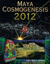 Maya Cosmogenesis 2012 : The True Meaning of the Maya Calendar End-Date