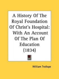 A History Of The Royal Foundation Of Christ's Hospital: With An Account Of The Plan Of Education (1834)