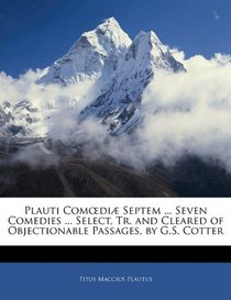 Plauti Comedi� Septem ... Seven Comedies ... Select, Tr. and Cleared of Objectionable Passages, by G.S. Cotter