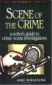 Scene of the Crime: A Writer's Guide to Crime-Scene Investigations (Howdunit Series)
