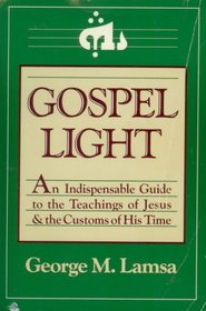 Gospel Light: An Indispensable Guide to the Teachings of Jesus and the Customs of His Time