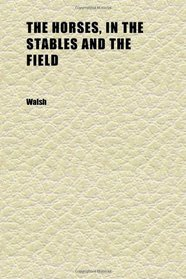 The Horses, in the Stables and the Field (Volume 1); His Varieties, Management in Health and Disease, Anatomy, Physiology, Etc