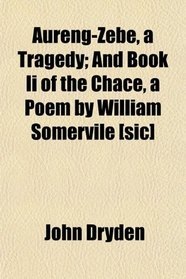 Aureng-Zebe, a Tragedy; And Book Ii of the Chace, a Poem by William Somervile [sic]