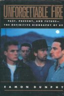 Unforgettable Fire: Past, Present, and Future -- The Definitive Biography of U2