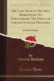 The Lazy Tour of Two Idle Apprentices, No Throughfare, The Perils of Certain English Prisoners: In One Volume (Classic Reprint)