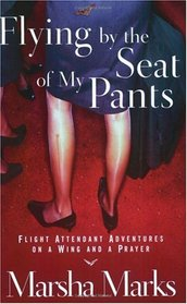 Flying by the Seat of My Pants : Flight Attendant Adventures on a Wing and a Prayer