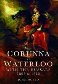 From Corunna to Waterloo: With the Hussars 1808 to 1815